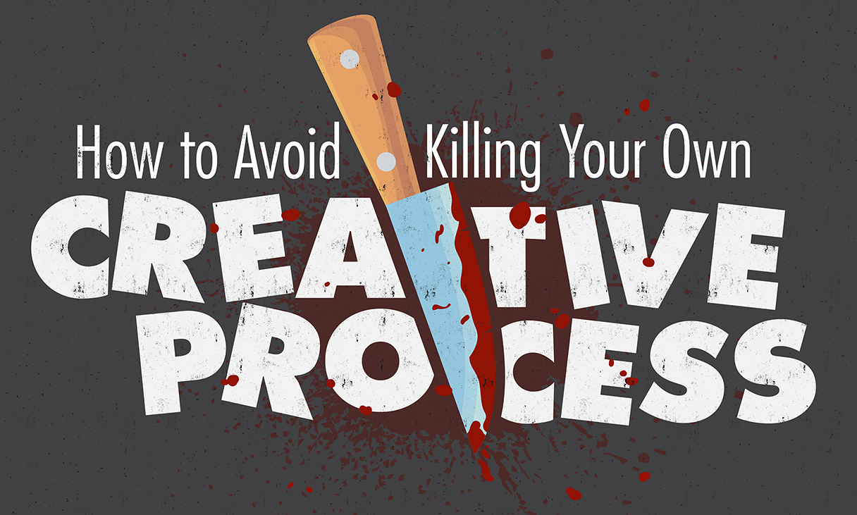 How to Avoid Killing Your Own Creative Process